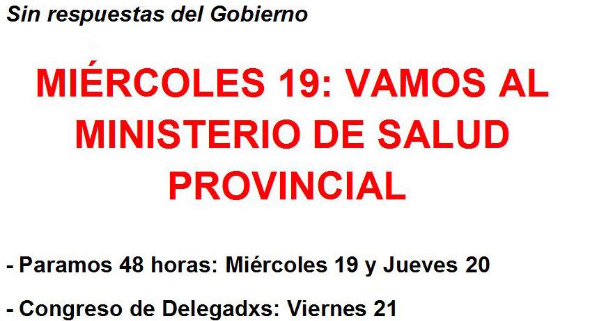 Sin respuestas del Gobierno  MIÉRCOLES 19: VAMOS AL MINISTERIO DE SALUD PROVINCIAL   - Paramos 48 horas: Miércoles 19 y Jueves 20     - Congreso de Delegadxs: Viernes 21